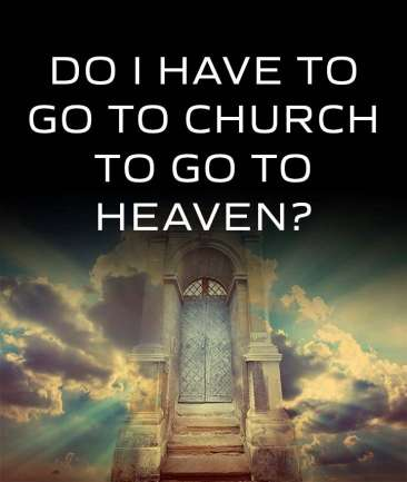 Do I Have To Go To Church To Get Into Heaven?