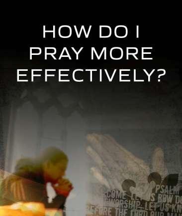 How Do I Pray More Effectively?